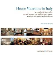 House Museums in Italy: New Cultural Itineraries; Poetry, History, Art, Architecture, Music, Arts & Crafts, Tastes and Traditions