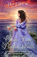Tales from Parallel Worlds: A Collection of Faerie Tales and Adventure Stories