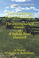 """""""I am a Soldier, First and Always"""": The Distinguished Career of Winfield Scott Hancock  Volume I: Rebellion"""