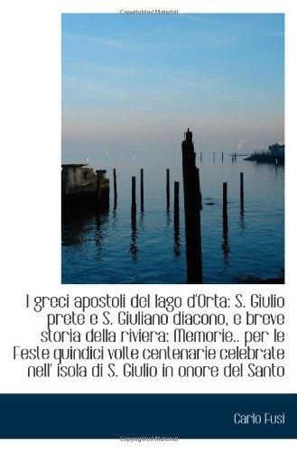 I greci apostoli del lago d'Orta: S. Giulio prete e S. Giuliano diacono, e breve storia della rivier [ペーパーバック] / Carlo Fusi (著); BiblioBazaar (刊)