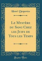 Le Mystère Du Sang Chez Les Juifs de Tous Les Temps (Classic Reprint)