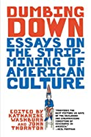 Dumbing Down: Essays On The Strip-Mining Of American Culture