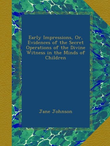 Download Early Impressions, Or, Evidences of the Secret Operations of the Divine Witness in the Minds of Children B00ATUTL24