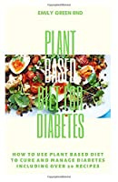 PLANT BASED DIET FOR DIABETES: How to use plant based diet to cure and manage diabetes including over 20 recipes