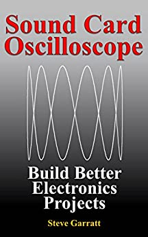 Sound Card Oscilloscope: Build Better Electronics Projects (DIY Electronics Book 1) by [Garratt, Steve]