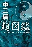 中二病超(スーパー)図鑑 ?ファンタジー・軍事・オカルト・化学・神話?