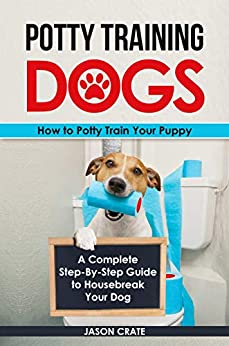 Potty Training Dogs: How to Potty Train Your Puppy: A complete step-by-step guide to housebreak your dog by [Crate, Jason]