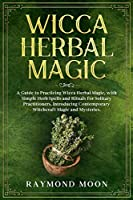 Wicca Herbal Magic: A Guide to Practicing Wicca Herbal Magic, with Simple Herb Spells and Rituals for Solitary Practitioners. Introducing Contemporary Witchcraft Magic and Mysteries.