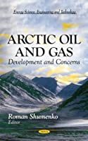 Arctic Oil and Gas: Development and Concerns (Energy Science, Engineering and Technology: Environmental Science, Engineering and Technology)
