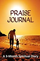 Praise Journal: A 3-Month Spiritual Diary (How Journaling Your Praise to God Releases You from Negativity)