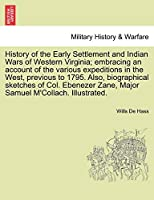 History of the Early Settlement and Indian Wars of Western Virginia; Embracing an Account of the Various Expeditions in the West, Previous to 1795. Also, Biographical Sketches of Col. Ebenezer Zane, Major Samuel M'Collach. Illustrated.