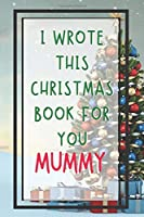 I Wrote This Christmas Book For You Mummy: Xmas Prompted Guided Fill In The Blank Journal Memory Book - Reason Why - What I Love About -  Awesome Because Notebook Gift - Unique Keepsake Alternative To Greeting Card Stocking Stuffer Filler Exchang