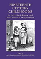 Nineteenth Century Childhoods in Interdisciplinary and International Perspectives (Childhood in the Past Monograph Series)