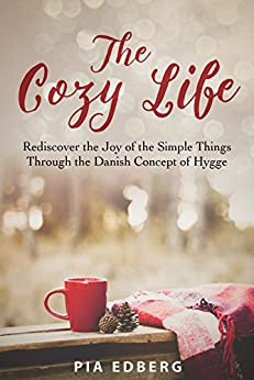 The Cozy Life: Rediscover the Joy of the Simple Things Through the Danish Concept of Hygge by [Edberg, Pia]