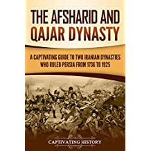 The Afsharid and Qajar Dynasty: A Captivating Guide to Two Iranian Dynasties Who Ruled Persia from 1736 to 1925