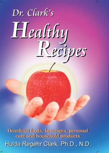 Dr. Clark's Healthy Recipes: Beneficial Foods, Beverages, Personal Care and Hous...