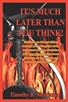 It's Much Later Than You Think: Walk with me through biblical history to future prophetic times. Understand shocking revelations from your Holy Bible that reveal what time we are really in and how much time we have left.