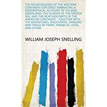 The Polar Regions of the Western Continent Explored: Embracing a Geographical Account of Iceland, Greenland, the Islands of the Frozen Sea, and the Northen ... of Parry, Franklin, Lyon, and Other...