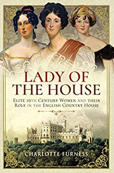 Lady of the House: Elite 19th Century Women and their Role in the English Country House by [Furness, Charlotte]