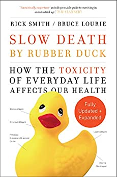 Slow Death by Rubber Duck Fully Expanded and Updated: How the Toxicity of Everyday Life Affects Our Health by [Smith, Rick, Lourie, Bruce]