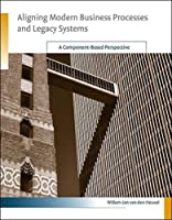 Aligning Modern Business Processes and Legacy Systems: A Component-Based Perspective (Information Systems)