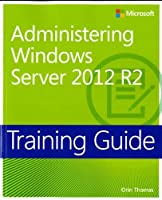 Training Guide: Administering Windows Server 2012 R2 (Microsoft Press Training Guide)