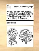 Ho Tou Euripidou Orestes. = Euripidis Orestes. Adjecta Est Ad Finem Versio Latina, Ex Editione J. Barnes.