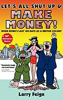 Let's All Shut Up and Make Money!: Hong Kong's Last 100 Days as a British Colony (cartoon history) by [Feign, Larry]