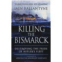 Killing the Bismarck: Destroying the Pride on Hitler's Fleet