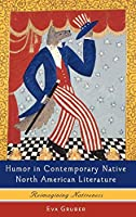 Humor in Contemporary Native North American Literature: Reimagining Nativeness (European Studies in American Literature and Culture)