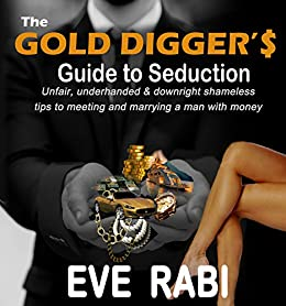 THE GOLD DIGGER'S GUIDE TO SEDUCTION : Unfair, underhanded and downright shameless tips to  getting the man with money: (dating,success, alpha,confidence, pickup,charm ... power, mastery) by [Rabi, Eve]