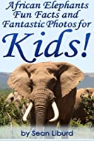 African Elephants Fun Facts and Fantastic Photos for Kids!: Learn About African Animals