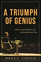 A Triumph of Genius: Edwin Land, Polaroid, and the Kodak Patent War by Ronald K. Fierstein(2015-02-16)