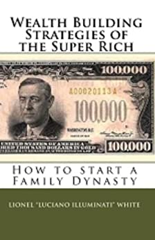 "Wealth Building Strategies of the Super Rich: How to Start a Family Dynasty by [White, Lionel ""Luciano Illuminati""]"