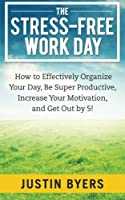 The Stress-Free Work Day: How to Effectively Organize Your Day, Be Super Productive, Increase Your Motivation, and Get Out by 5!