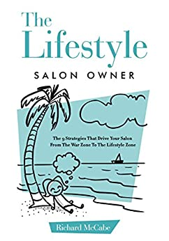 The Lifestyle Salon Owner: The 9 Strategies That Drive Your Salon From The War Zone To The Lifestyle Zone by [McCabe, Richard]