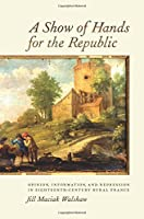 A Show of Hands for the Republic: Opinion, Information, and Repression in Eighteenth-Century Rural France (Changing Perspectives on Early Modern Europe)