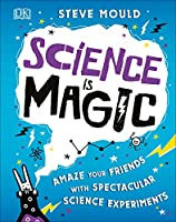 Science is Magic: Amaze your Friends with Spectacular Science Experiments