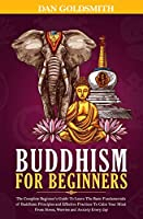 Buddhism For Beginners: The Complete Beginner's Guide To Learn The Basic Fundamentals of Buddhism Principles and Effective Practices To Calm Your Mind From Stress, Worries and Anxiety Every Day