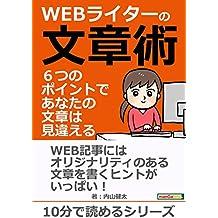 WEBライターの文章術 6つのポイントで、あなたの文章は見違える!10分で読めるシリーズ