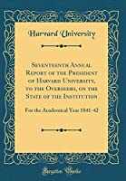 Seventeenth Annual Report of the President of Harvard University, to the Overseers, on the State of the Institution: For the Academical Year 1841-42 (Classic Reprint)