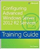 Training Guide Configuring Advanced Windows Server 2012 R2 Services (MCSA) (Microsoft Press Training Guide)