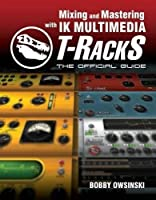 Mixing and Mastering with IK Multimedia T-RackS: The Official Guide by Bobby Owsinski(2010-06-22)