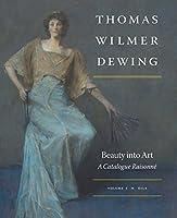 Thomas Wilmer Dewing: Beauty into Art: A Catalogue Raisonné