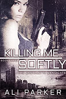 Killing Me Softly: A Chicago Mafia Syndicate (Castaletta Book 3) by [Parker, Ali]