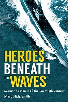 Heroes Beneath the Waves: True Submarine Stories of the Twentieth Century by [Smith, Mary Nida]