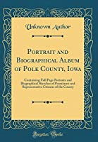 Portrait and Biographical Album of Polk County, Iowa: Containing Full Page Portraits and Biographical Sketches of Prominent and Representative Citizens of the County (Classic Reprint)