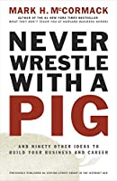 Never Wrestle with a Pig: And Ninety Other Ideas to Build Your Business and Career