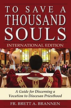 To Save a Thousand Souls: A Guide for Discerning a Vocation to Diocesan Priesthood - INTERNATIONAL EDITION by [Brannen, Fr. Brett]