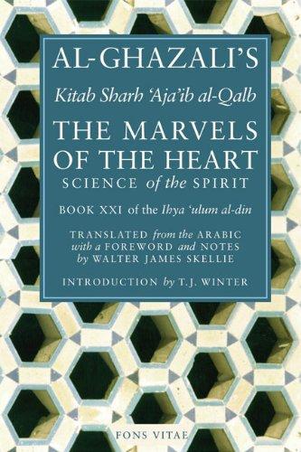 The Marvels of the Heart: Kitab Sharh Ajaib Al-Qalb (Ihya Ulum Al-Din/ The Revival of the Religious Sciences)